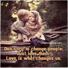 Don't try to change people, just love them! Love is what changes us! Sweet