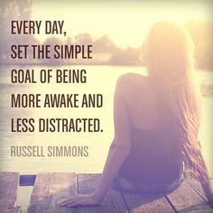 """Every day, set the simple goal of being more awake and less distracted."" — Russell Simmons. Click here to see this quote and others, which could inspire you to rethink your state of being."