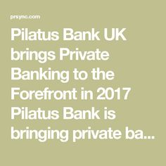 Pilatus Bank UK brings Private Banking to the Forefront in 2017    Pilatus Bank is bringing private banking to the forefront of the banking industry throughout the United Kingdom in 2017.