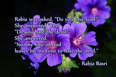 "Rabia was asked, ""Do you love God?"" She answered ""Yes."" ""Do you hate the devil?"" She answered, ""No, my love of God leaves me no time to hate the devil."" – Rabia Basri ( inspirational motivational spirituality spiritual sufi sufism wisdom love poetry poem rumi quotes quote )"