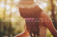 A woman's heart should be so lost in God that a man must seek Him in order to find her.