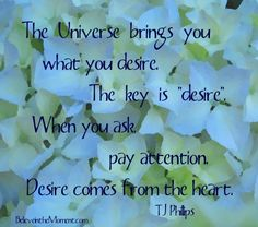 """The Universe brings you what you desire. The key is """"desire"""". When you ask, pay attention. Desire comes from the heart."""