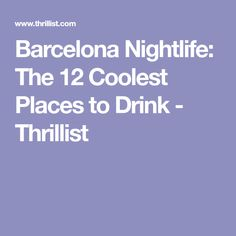 Barcelona Nightlife: The 12 Coolest Places to Drink - Thrillist