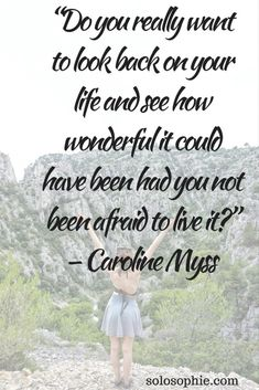 """Do you really want to look back on your life and see how wonderful it could have been had you not been afraid to live in?"" – Caroline Myss"
