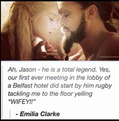 """Emilia Clarke, on Jason Momoa: """"Yes, our first ever meeting in the lobby of a Belfast hotel did start by him rugby tackling me to the floor yelling 'WIFEY!'"""" 