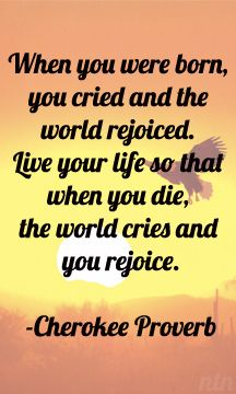 When you were born, you cried and the world rejoiced. Live your life so that when you die, the world cries and you rejoice. Cherokee proverb native american wisdom saying Native American Prayers, Native American Cherokee, Native American Wisdom, Native American History, Native American Indians, American Symbols, Native Indian, Cherokee History, Cherokee Indians