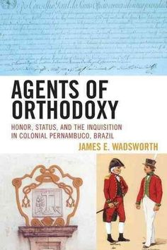 Agents of Orthodoxy: Honor, Status, and the Inquisition in Colonial Pernambuco, Brazil