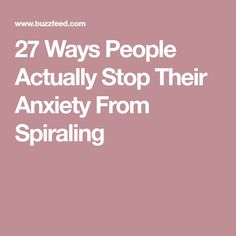 27 Ways People Actually Stop Their Anxiety From Spiraling