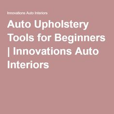 Auto Upholstery Tools for Beginners | Innovations Auto Interiors