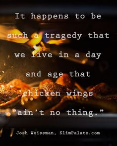 I read this in a post on @slimpalate once and it stuck with me. I don't want to live in a world where a chicken wing ain't no thing.  # Quote and photo by @slimpalate (follow him he's hilarious AND talented)
