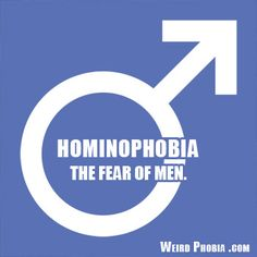 Hominophobia - The fear of men.