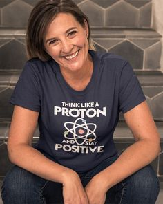 e9d7046ed Think Like A Proton And Stay Positive T-Shirt. Science Humor Shirt Women/Men.  Funny Science Quote Gift. Science Shirt. Unisex T-Shirt