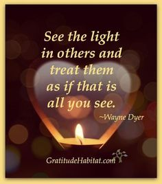 See the Light in others and treat them as if that is all you see. I see their Light at the end on the Tunnel to no where, especially those who burn the Candle at both ends!!