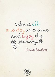 Take it all one day at a time, and enjoy the journey.