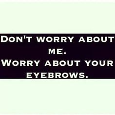 You won't have to worry about your brows with us ;)