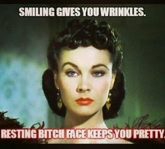 Smiling gives you wrinkles. Resting bitch face keeps you pretty. -- Yes!!!