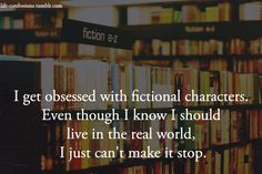 My mom tells me to come back to real life all the time. She just doesn't understand that I'm more comfortable in fictional worlds than I will ever be in reality.