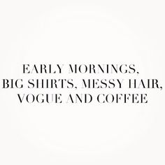 """""""Early mornings, big shirts, messy hair, vogue, and coffee."""""""