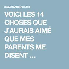 VOICI LES 14 CHOSES QUE J'AURAIS AIMÉ QUE MES PARENTS ME DISENT …