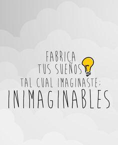 Fabrica tus sueños tal cual imaginaste: inimaginables.