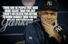 There may be people that have more talent than you, but there's no excuse for anyone to work harder than you do. ~Derek Jeter #entrepreneur #entrepreneurship #quote