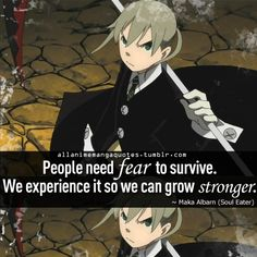 """People need fear to survive. We experience it so we can grow stronger!"" ~Maka"