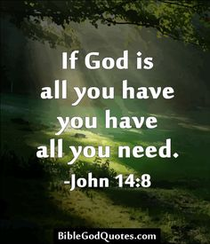 http://biblegodquotes.com/if-god-is-all-you-have-you-have-all-you-need/ If God is all you have, you have all you need. - John 14:8
