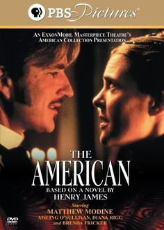 THE AMERICAN (1998) Author: Henry James. Matthew Modine, Diana Rigg, Aisling O'Sullivan. Director: Paul Unwin. IMDB: 6.3 (PBS/MT) (TV Movie) __________________________ http://www.rottentomatoes.com/m/1104332-american/ http://www.tcm.com/tcmdb/title/458264/American-The/ http://www.pbs.org/wgbh/masterpiece/americancollection/american/index.html http://current.org/files/archive-site/prog/prog813d.html