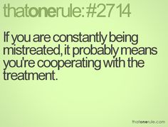 If you are constantly being mistreated, it probably means you're cooperating with the treatment.