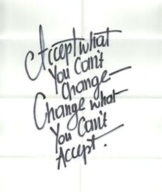 Accept what you can't change; Change what you can't accept.