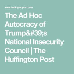 The Ad Hoc Autocracy of Trump's National Insecurity Council | The Huffington Post