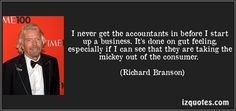 I never get the accountants in before I start up a business. It's done on gut feeling, especially if I can see that they are taking the mickey out of the consumer. (Richard Branson) #quotes #quote #quotations #RichardBranson