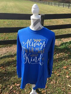 Check out this item in my Etsy shop https://www.etsy.com/listing/476431136/long-sleeve-always-stay-humble-and-kind