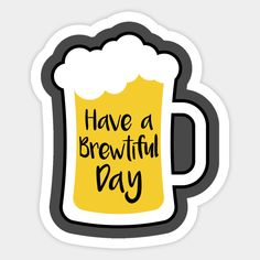 Beer Brewtiful Day - Humorous gift idea for the beer lover! Sticker with beer bottle design says: Have a brewtiful day Printable Stickers, Funny Stickers, Custom Stickers, Beer Party Decorations, Beer Quotes, Beer Art, Beer Pong Tables, Beer Humor, Website Layout