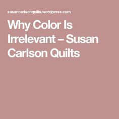 Why Color Is Irrelevant – Susan Carlson Quilts