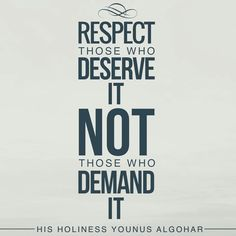 #QuoteoftheDay 'Respect those who deserve it, not those who demand it.' - His Holiness Younus AlGohar  #YounusAlGohar #respect #respectable #respectful #deserving #demand #worthy #praiseworthy #praise #compliment #dignity #respected #ego #dailyinspiration #lifelessons #lifequotes #dailywisdom #dailymotivation #inspiringquotes #quotestoinspire #inspiration #motivation #wisdom #quotesonlife #quotestoliveby #wordstoliveby #wayoftheworld #relationships #relationshipadvice