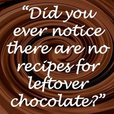 """""""That's because left over chocolate is a myth only ever witnessed by people who don't know where their priorities are."""""""