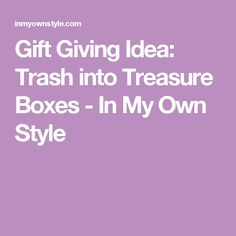 Gift Giving Idea: Trash into Treasure Boxes - In My Own Style