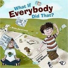 What if Everybody Did That? by Ellen Javernick This one should come standard with every primary classroom. The book goes through a day with a little one who does things without thinking, like feeding zoo animals despite the warning signs not to. He's got that same feeling that lots of kids do - that their actions won't make that big of a difference. But the community helpers in this book get him to think of what would happen if everybody did that.
