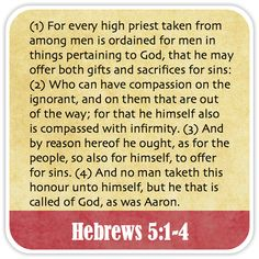 Hebrews 5:1-4 - For every high priest taken from among men is ordained for men in things pertaining to God, that he may offer both gifts and sacrifices for sins: Who can have compassion on the ignorant, and on them that are out of the way; for that he himself also is compassed with infirmity. And by reason hereof he ought, as for the people, so also for himself, to offer for sins. And no man taketh this honour unto himself, but he that is called of God, as was Aaron.