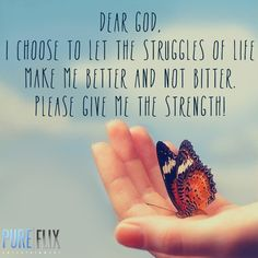 Dear God, I choose to let the struggles of life make me better and not bitter. Please give me the strength. Amen.