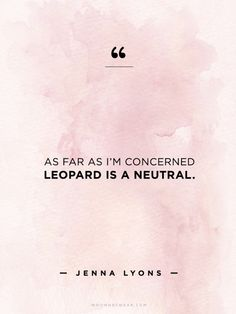 """""""As far as I'm concerned leopard is a neutral."""" - Jenna Lyons //  #WWWQuotesToLiveBy"""