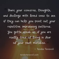 Share your concerns, thoughts, and feelings with loved ones to see if they can help you point out your repetitive imprisoning patterns. You gotta speak up if you are really tired of living in fear of your past mistakes.