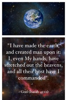 Isaiah 45:12...The Creator declares in His Word that He made the Earth, created man upon it and with His own hands has stretched out the heavenly host of space.
