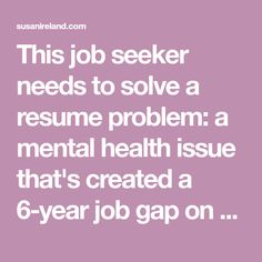 this job seeker needs to solve a resume problem a mental health issue thats created