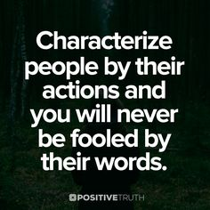 Characterize people by their actions, and you will never be fooled by their words.