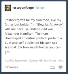 Hamilton (Tumblr post) I think Phillip was pretty dang bold to defend Alexander, think about it, no one else wanted to.