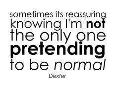 """""""Sometimes it's reassuring knowing I'm not the only one pretending to be normal"""" - Dexter Morgan Dexter Quotes, Favorite Tv Shows, Favorite Quotes, Movie Quotes, Life Quotes, Dexter Morgan, Slice Of Life, Story Of My Life, True Stories"""