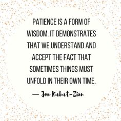 Quotes and inspiration QUOTATION – Image : As the quote says – Description Patience is a form of wisdom. It demonstrates that we understand and accept the fact that sometimes things must unfold in their own time. — Jon Kabat-Zinn Sharing is love, sharing is everything