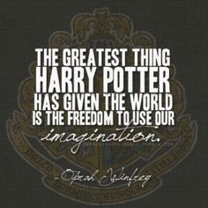 The greatest thing Harry Potter has given the world is the freedom to use our imagination. - Oprah Winfrey